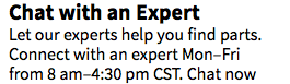 Chat with an Expert Let our experts help you find parts. Connect with an expert Mon–Fri from 8 am–4:30 pm CST. Chat now